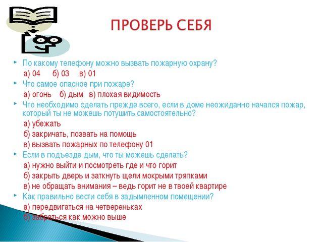 По какому телефону можно вызвать пожарную охрану? а) 04 б) 03 в) 01 Что самое...