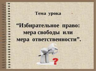 """Тема урока """"Избирательное право: мера свободы или мера ответственности""""."""