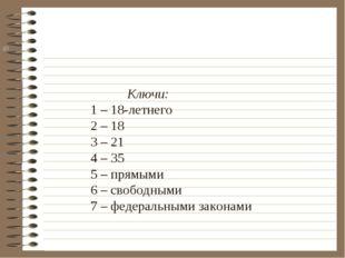 Ключи: 1 – 18-летнего 2 – 18 3 – 21 4 – 35 5 – прямыми 6 – свободными 7 – фе