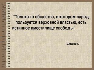 """""""Только то общество, в котором народ пользуется верховной властью, есть исти"""