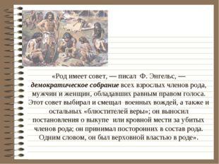 «Род имеет совет, — писал Ф. Энгельс, — демократическое собрание всех взросл
