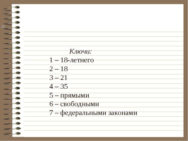 Ключи: 1 – 18-летнего 2 – 18 3 – 21 4 – 35 5 – прямыми 6 – свободными 7 – фе...