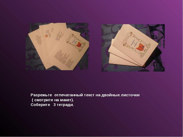 Разрежьте отпечатанный текст на двойные листочки ( смотрите на макет). Собери...