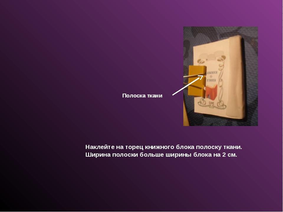 Наклейте на торец книжного блока полоску ткани. Ширина полоски больше ширины...
