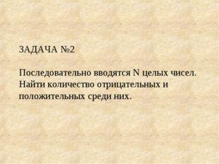 ЗАДАЧА №2 Последовательно вводятся N целых чисел. Найти количество отрицатель