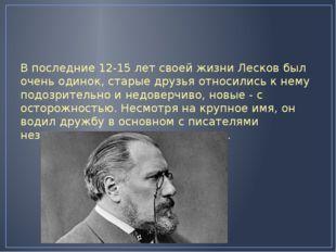 В последние 12-15 лет своей жизни Лесков был очень одинок, старые друзья отн