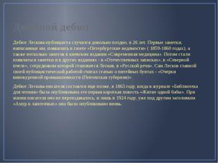 Двойной дебют Дебют Лескова-публициста случился довольно поздно, в 26 лет. Пе