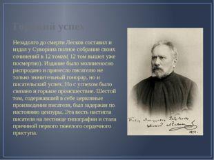 Горький успех Незадолго до смерти Лесков составил и издал у Суворина полное с
