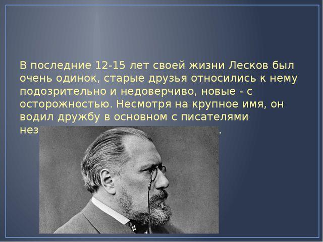 В последние 12-15 лет своей жизни Лесков был очень одинок, старые друзья отн...