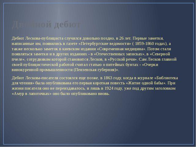 Двойной дебют Дебют Лескова-публициста случился довольно поздно, в 26 лет. Пе...