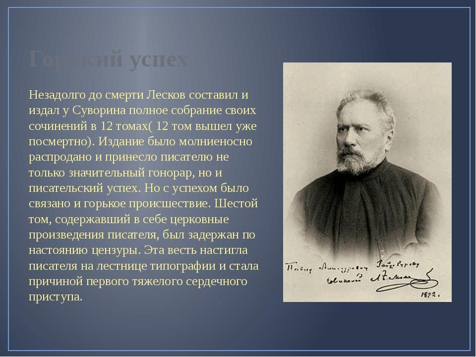 Горький успех Незадолго до смерти Лесков составил и издал у Суворина полное с...