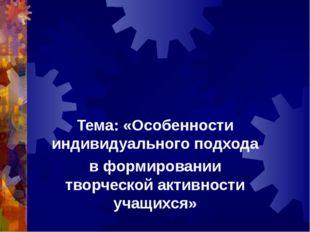 Тема: «Особенности индивидуального подхода в формировании творческой активнос