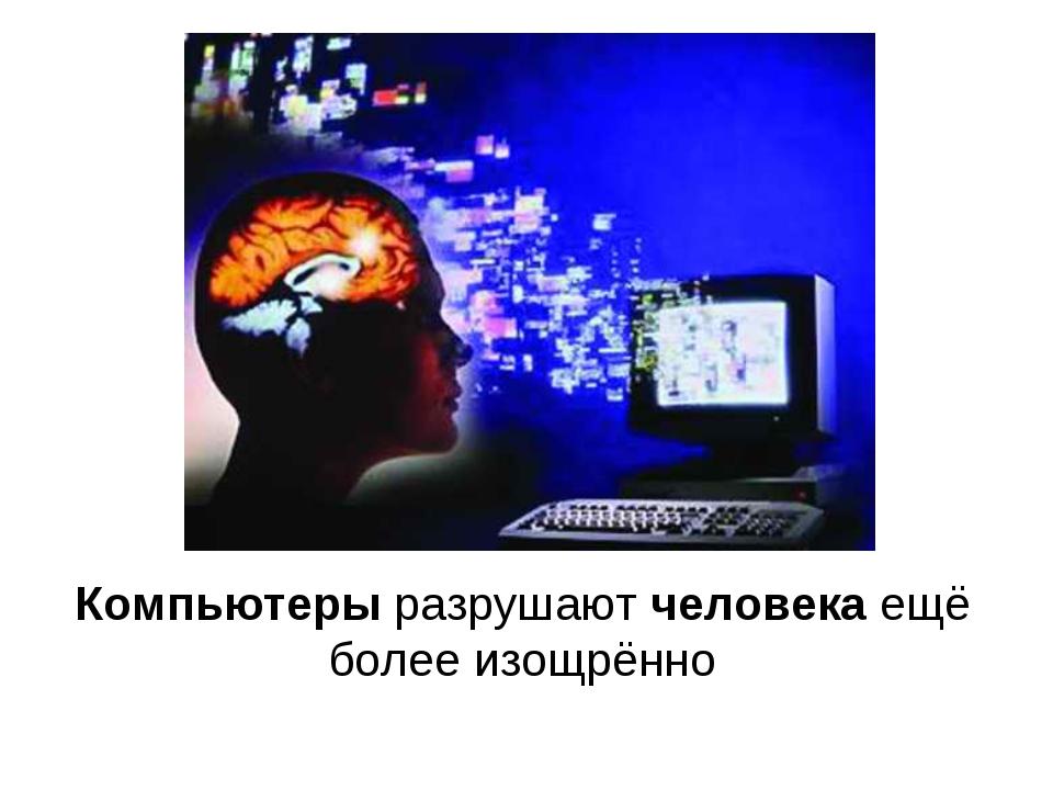 Компьютерыразрушаютчеловекаещё более изощрённо