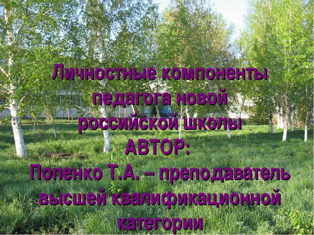 Личностные компоненты педагога новой российской школы АВТОР: Попенко Т.А. – п...