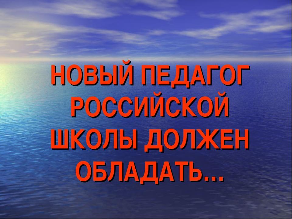 НОВЫЙ ПЕДАГОГ РОССИЙСКОЙ ШКОЛЫ ДОЛЖЕН ОБЛАДАТЬ…