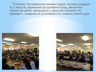 Гипотеза: При изменении режима и форм питания учащихся 8-11 классов, увеличен
