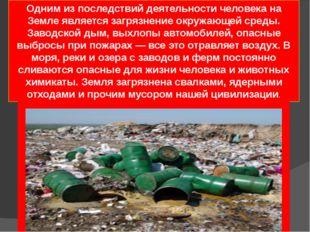Одним из последствий деятельности человека на Земле являетсязагрязнение окру