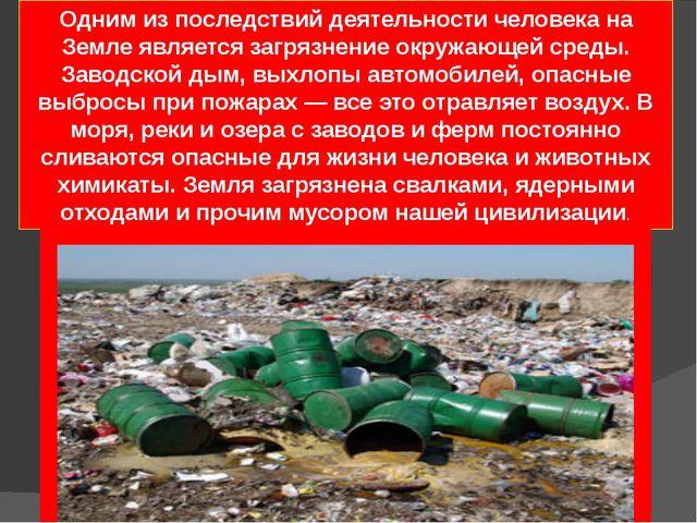 Одним из последствий деятельности человека на Земле являетсязагрязнение окру...