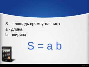 S – площадь прямоугольника a - длина b – ширина S = a b