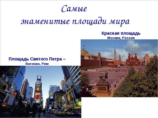 Самые знаменитые площади мира Площадь Святого Петра – Ватикан, Рим Красная пл...