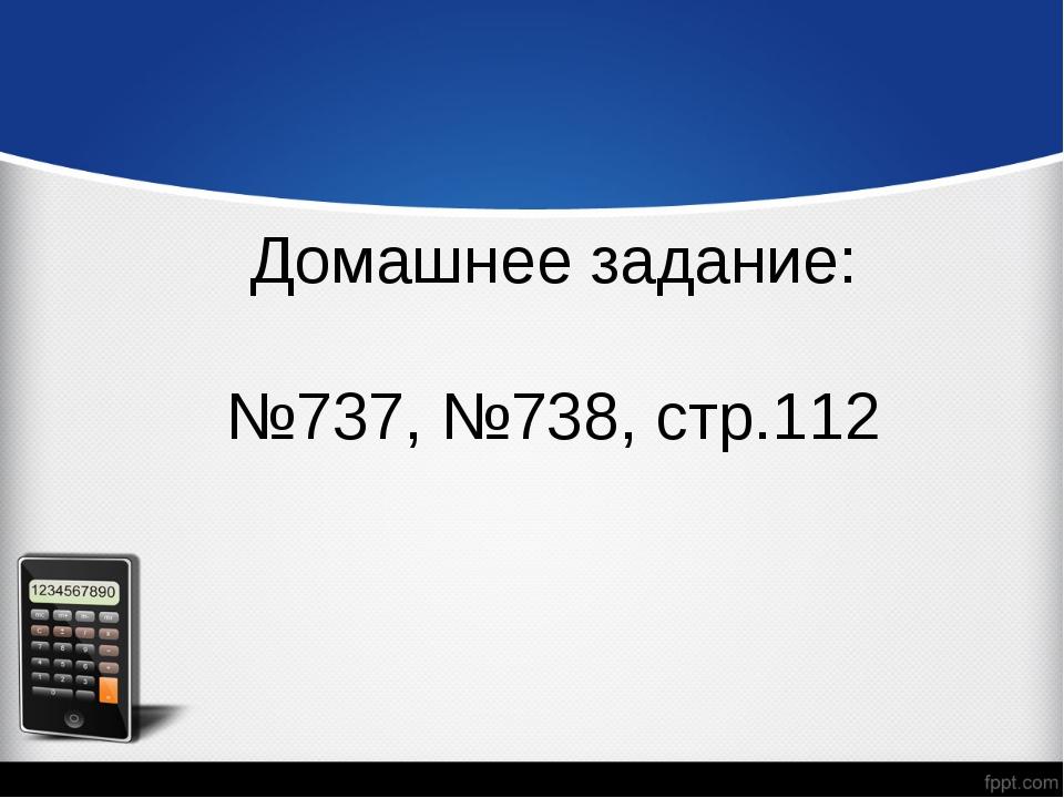 Домашнее задание: №737, №738, стр.112