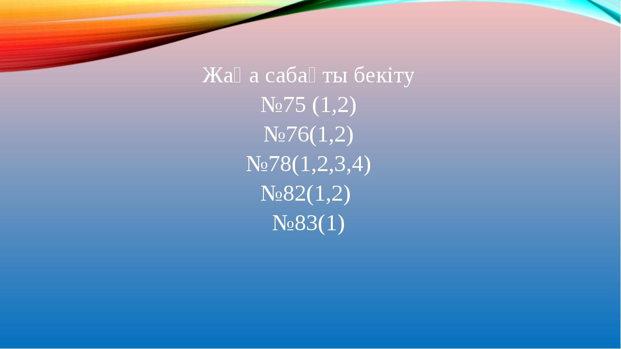 Жаңа сабақты бекіту №75 (1,2) №76(1,2) №78(1,2,3,4) №82(1,2) №83(1)