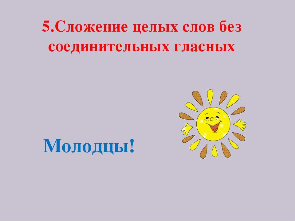 5.Сложение целых слов без соединительных гласных Молодцы!