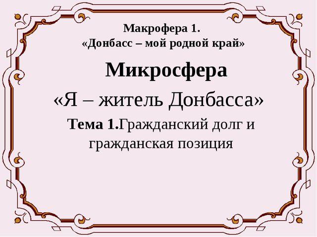 Макрофера 1. «Донбасс – мой родной край» Микросфера «Я – житель Донбасса» Т...
