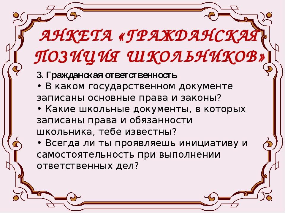 АНКЕТА «ГРАЖДАНСКАЯ ПОЗИЦИЯ ШКОЛЬНИКОВ» 3. Гражданская ответственность • В ка...
