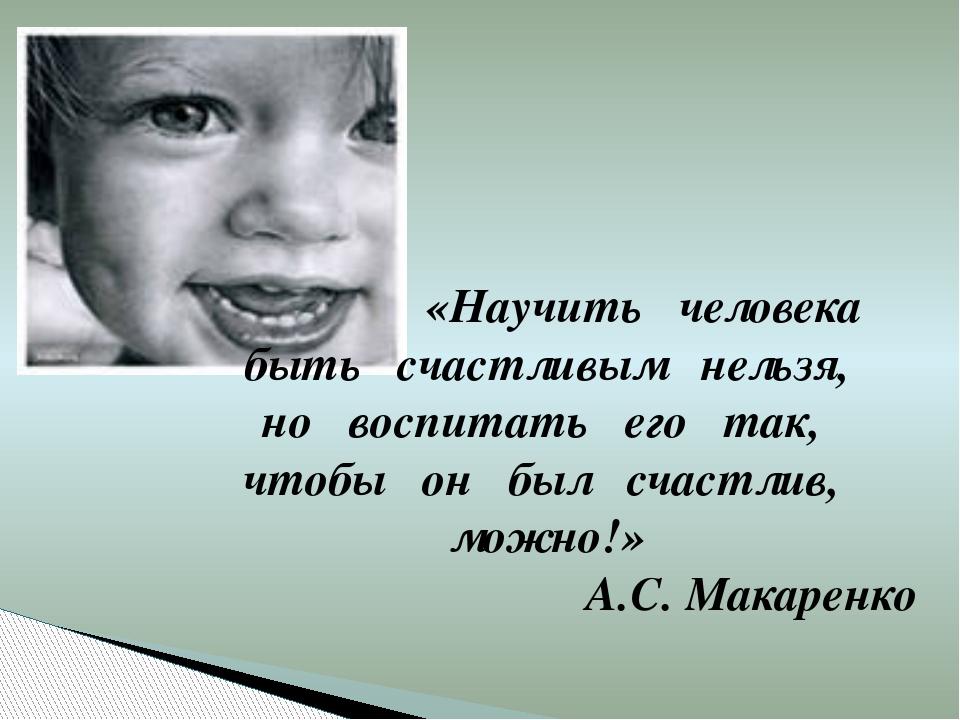 «Научить человека быть счастливым нельзя, но воспитать его так, чтобы он был...