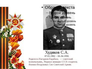 Худяков С.А. 07.01.1902 – 18..04.1950. Родился в Нагорном Карабахе,— советс