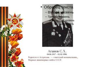Аганов С.Х. 04.06.1917 – 01.02.1996. Родился в г.Астрахань— советский воена