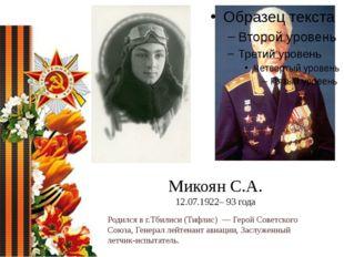 Микоян С.А. 12.07.1922– 93 года Родился в г.Тбилиси (Тифлис)— Герой Советск