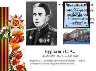 Бурназян С.А.. 28.06.1918– 15.04.1943-24 года Родился в г. Пролетарск Ростовс