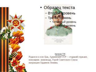 Аветисян У.М. 02.05.1913– 16.05.1944 Родился в селе Цав, Армянской ССР— стар