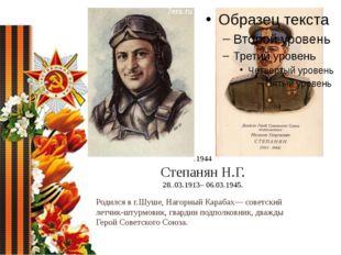 .1944 Степанян Н.Г. 28..03.1913– 06.03.1945. Родился в г.Шуше, Нагорный Караб