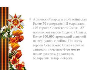 Армянский народ в этой войне дал более 70 генералов и 5 маршалов, 106 героев