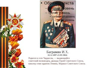 Баграмян И.Х. 02.12.1897-21.09.1982г. Родился в селеЧардахлы,— выдающийся с
