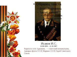 Исаков И.С. 22.08.1894 – 11.10.1967. Родился в селеАджикент,— советский во
