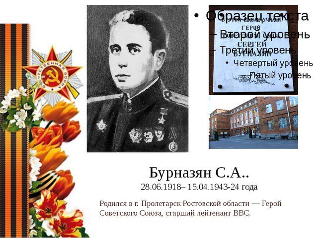 Бурназян С.А.. 28.06.1918– 15.04.1943-24 года Родился в г. Пролетарск Ростовс...