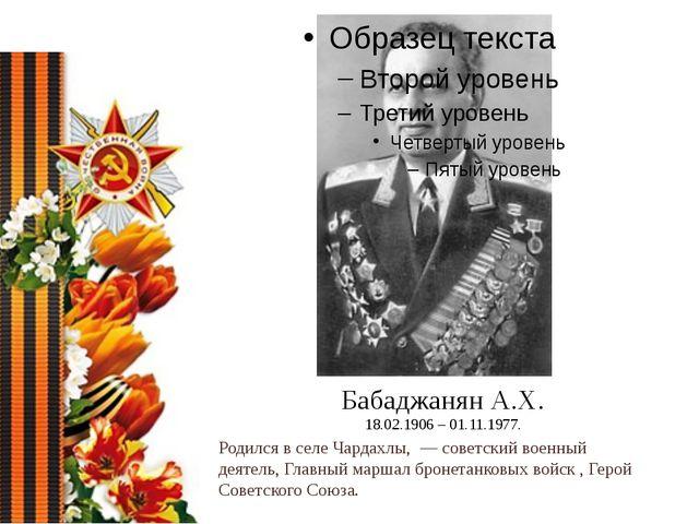 Бабаджанян А.Х. 18.02.1906 – 01.11.1977. Родился в селеЧардахлы,— советски...