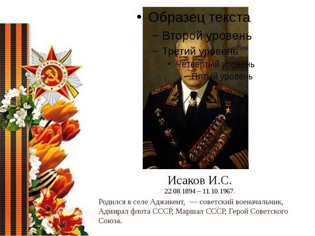 Исаков И.С. 22.08.1894 – 11.10.1967. Родился в селеАджикент,— советский во...