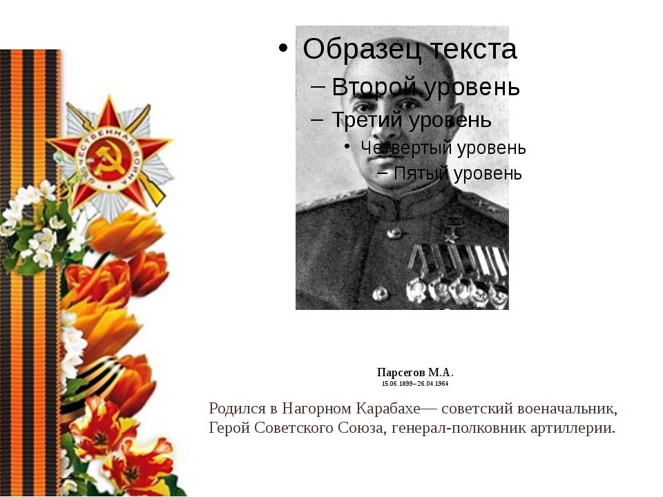 Парсегов М.А. 15.06.1899– 26.04.1964 Родился в Нагорном Карабахе— советский...