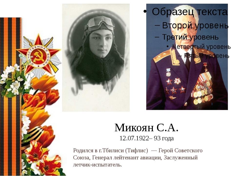 Микоян С.А. 12.07.1922– 93 года Родился в г.Тбилиси (Тифлис)— Герой Советск...