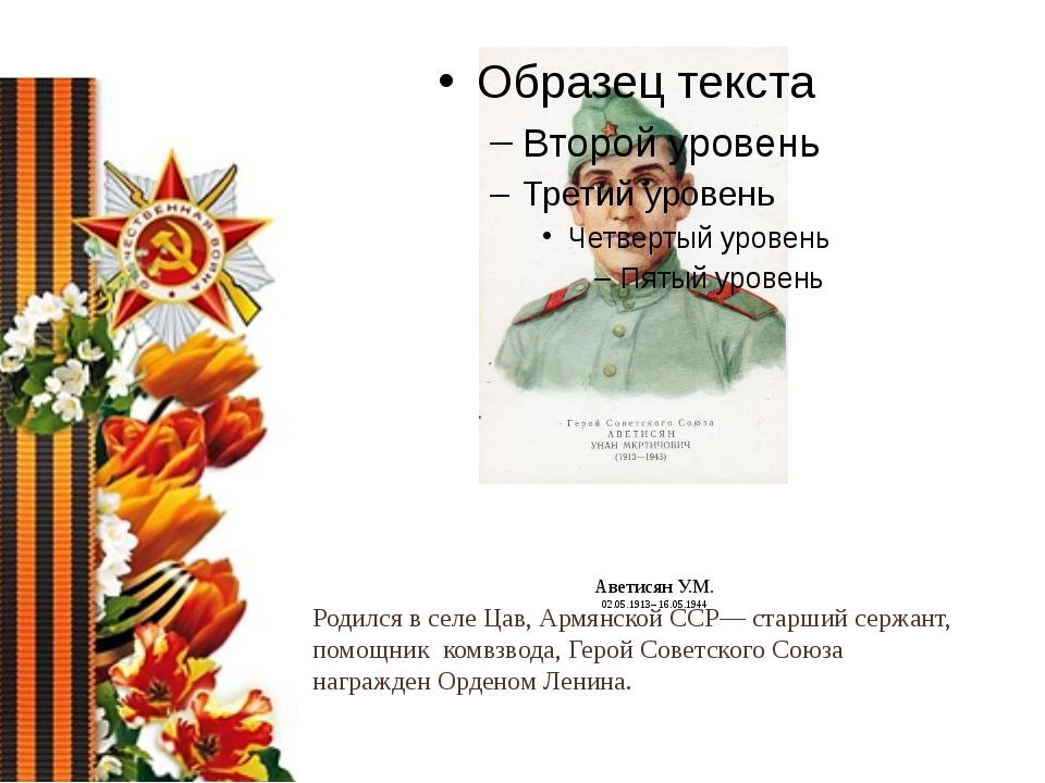 Аветисян У.М. 02.05.1913– 16.05.1944 Родился в селе Цав, Армянской ССР— стар...
