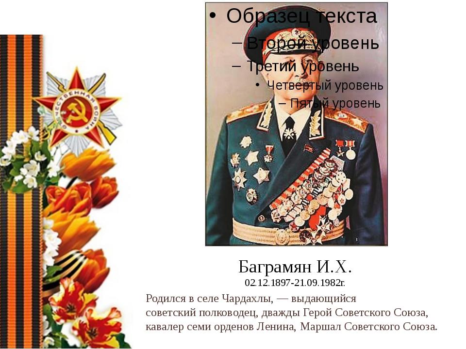 Баграмян И.Х. 02.12.1897-21.09.1982г. Родился в селеЧардахлы,— выдающийся с...