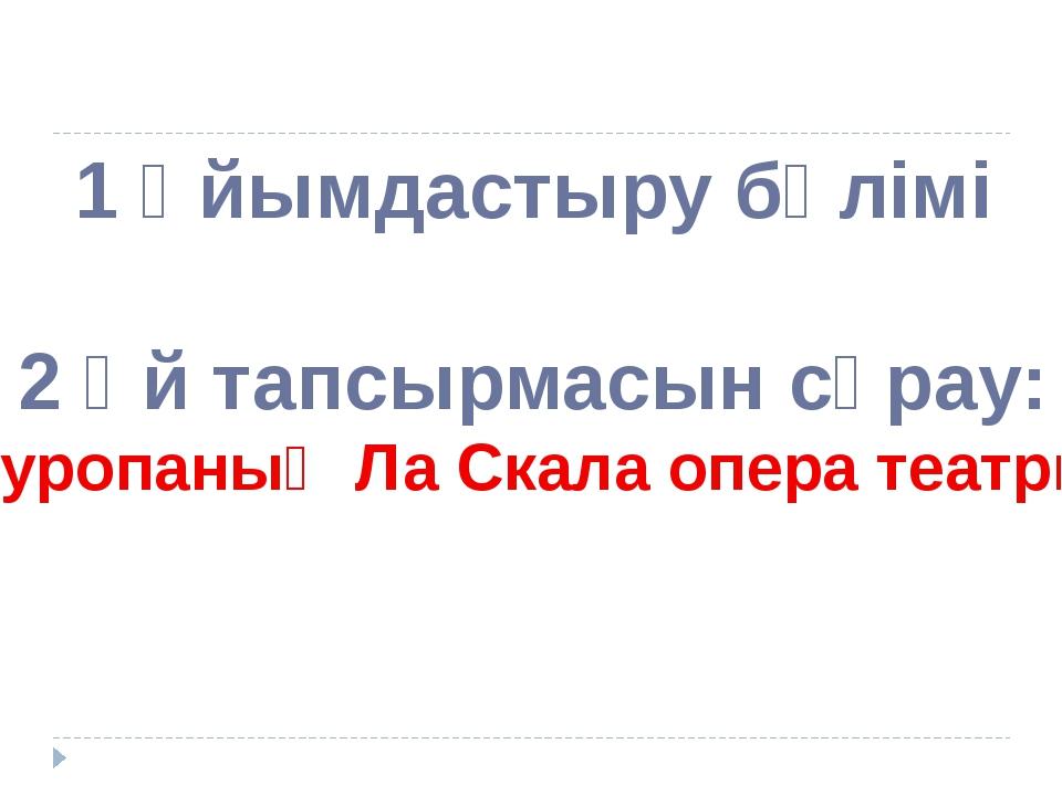 """1 Ұйымдастыру бөлімі 2 Үй тапсырмасын сұрау: """"Еуропаның Ла Скала опера театры"""""""