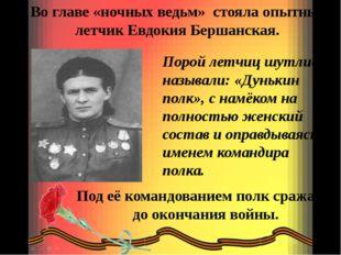 Во главе «ночных ведьм» стояла опытный летчик Евдокия Бершанская. Порой летчи