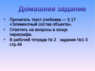 Прочитать текст учебника — § 17 «Элементный состав объекта». Ответить на вопр