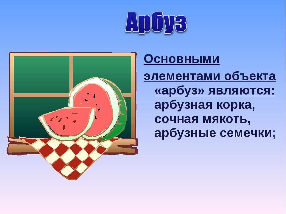 Основными элементами объекта «арбуз» являются: арбузная корка, сочная мякоть,...